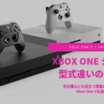 「XBOX ONEシリーズを買う!」型式違いの変更点などを紹介!